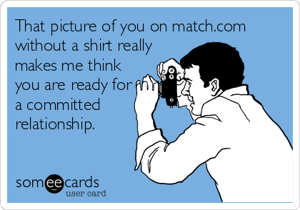 That picture of you on match.com without a shirt really makes me think you are ready for a committed relationship.