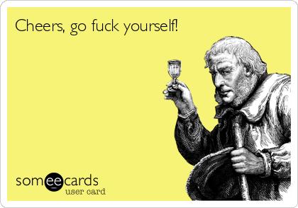 Cheers, go fuck yourself!