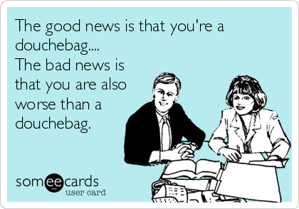The good news is that you're a douchebag.... The bad news is that you are also worse than a douchebag.