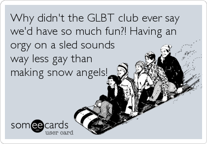 Why didn't the GLBT club ever say we'd have so much fun?! Having an orgy on a sled sounds way less gay than making snow angels!