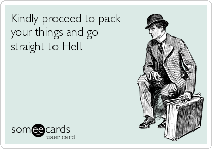 Kindly proceed to pack your things and go  straight to Hell.