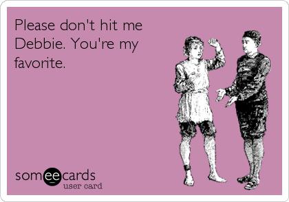 Please don't hit me Debbie. You're my favorite.