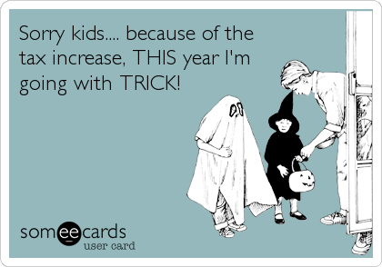 Sorry kids.... because of the tax increase, THIS year I'm going with TRICK!