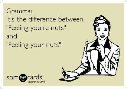 """Grammar. It's the difference between """"Feeling you're nuts"""" and """"Feeling your nuts"""""""