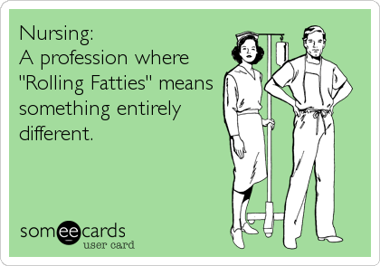 "Nursing: A profession where ""Rolling Fatties"" means something entirely different."