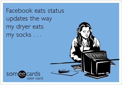 Facebook eats status updates the way   my dryer eats my socks . . .