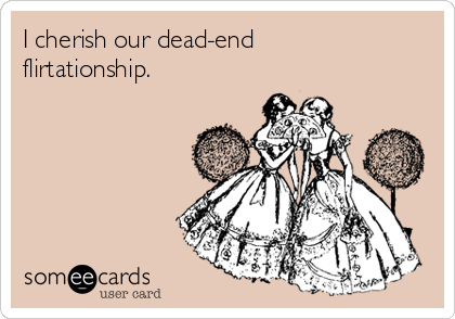 I cherish our dead-end  flirtationship.