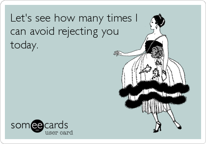 Let's see how many times I can avoid rejecting you today.