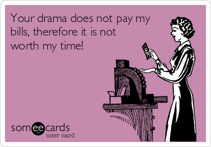 Your drama does not pay my bills, therefore it is not worth my time!