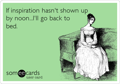 If inspiration hasn't shown up by noon...I'll go back to bed.