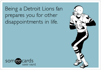 Being a Detroit Lions fan prepares you for other disappointments in life.
