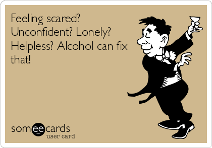 Feeling scared? Unconfident? Lonely? Helpless? Alcohol can fix that!