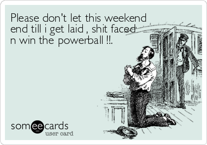 Please don't let this weekend end till i get laid , shit faced n win the powerball !!.