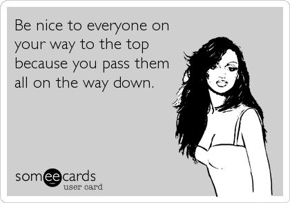 Be nice to everyone on your way to the top because you pass them all on the way down.