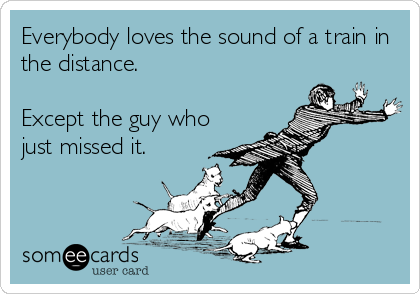 Everybody loves the sound of a train in the distance.  Except the guy who just missed it.