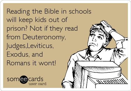 Reading the Bible in schools will keep kids out of prison? Not if they read from Deuteronomy, Judges,Leviticus, Exodus, and Romans it w