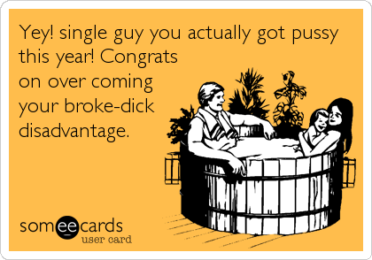 Yey! single guy you actually got pussy this year! Congrats on over coming your broke-dick disadvantage.