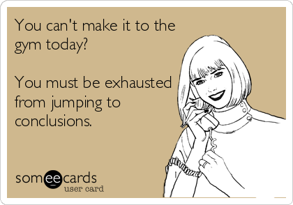 You can't make it to the gym today?  You must be exhausted from jumping to conclusions.
