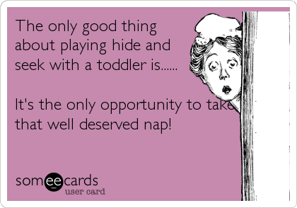 The only good thing about playing hide and seek with a toddler is......   It's the only opportunity to take that well deserved nap!