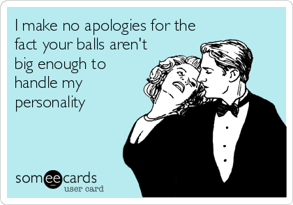 I make no apologies for the fact your balls aren't big enough to handle my personality