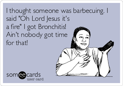 "I thought someone was barbecuing. I said ""Oh Lord Jesus it's a fire"" I got Bronchitis! Ain't nobody got time for that!"