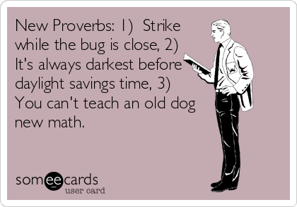 New Proverbs: 1)  Strike while the bug is close, 2)  It's always darkest before daylight savings time, 3)  You can't teach an old dog new math.
