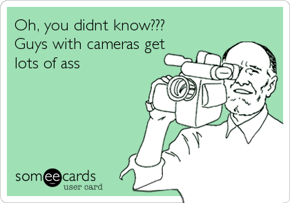 Oh, you didnt know???  Guys with cameras get lots of ass