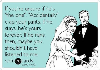 """If you're unsure if he's """"the one"""". """"Accidentally"""" crap your pants. If he stays, he's yours forever. If he runs then, maybe you shouldn't have listened to me."""