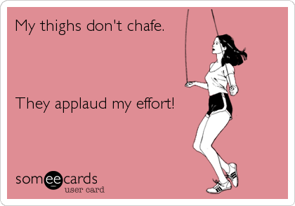 My thighs don't chafe.     They applaud my effort!
