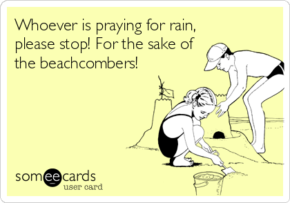 Whoever is praying for rain, please stop! For the sake of the beachcombers!
