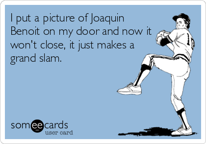 I put a picture of Joaquin Benoit on my door and now it won't close, it just makes a grand slam.