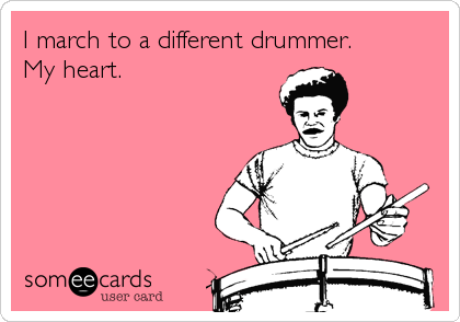 I march to a different drummer. My heart.