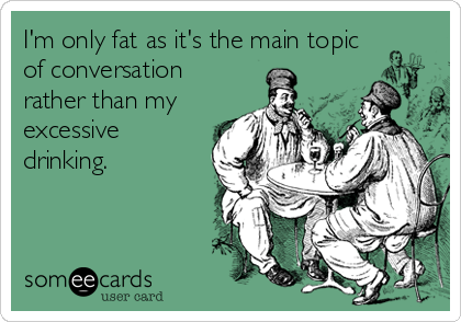 I'm only fat as it's the main topic of conversation rather than my excessive drinking.