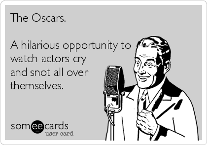 The Oscars.  A hilarious opportunity to watch actors cry and snot all over themselves.