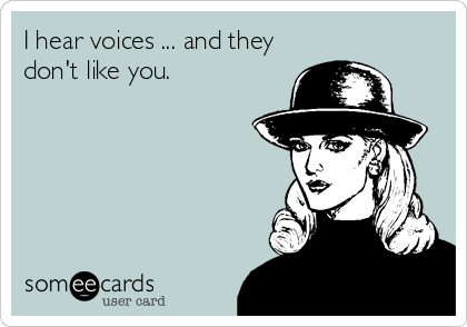 I hear voices ... and they don't like you.