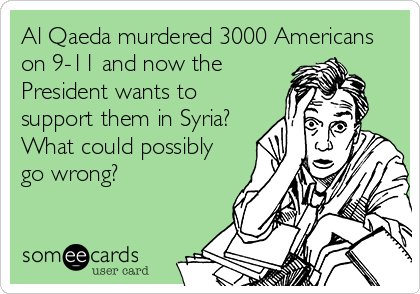 Al Qaeda murdered 3000 Americans on 9-11 and now the President wants to support them in Syria?  What could possibly go wrong?