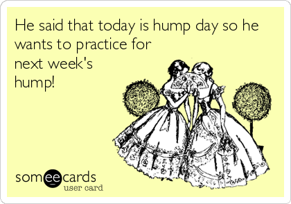 He said that today is hump day so he wants to practice for next week's hump!