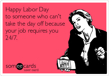 Happy Labor Day  to someone who can't take the day off because your job requires you 24/7.