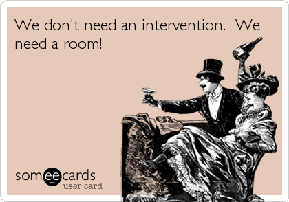 We don't need an intervention.  We need a room!