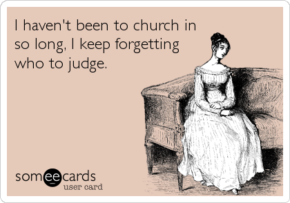 I haven't been to church in so long, I keep forgetting who to judge.