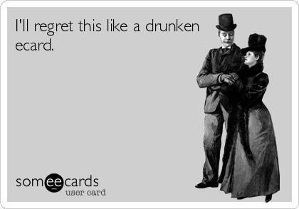 I'll regret this like a drunken ecard.
