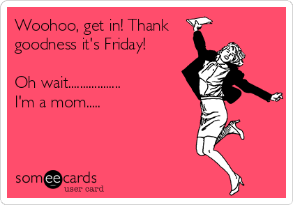 Woohoo, get in! Thank goodness it's Friday!  Oh wait.................. I'm a mom.....