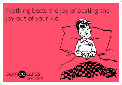 Nothing beats the joy of beating the joy out of your kid.
