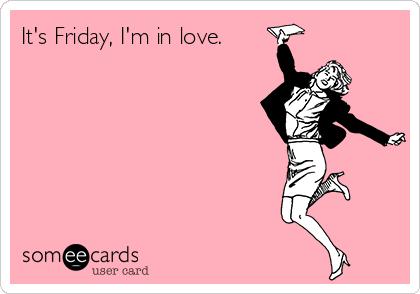 It's Friday, I'm in love.