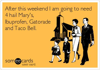 After this weekend I am going to need 4 hail Mary's, Ibuprofen, Gatorade and Taco Bell.