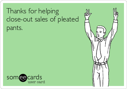 Thanks for helping close-out sales of pleated pants.