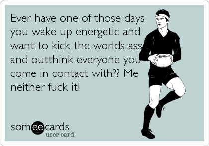 Ever have one of those days you wake up energetic and want to kick the worlds ass and outthink everyone you come in contact with?? Me neither fuck it!