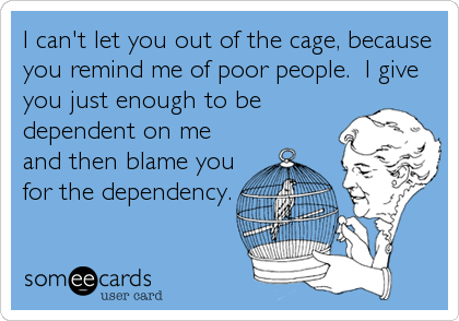 I can't let you out of the cage, because you remind me of poor people.  I give you just enough to be dependent on me and then blame you fo
