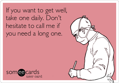If you want to get well, take one daily. Don't hesitate to call me if you need a long one.