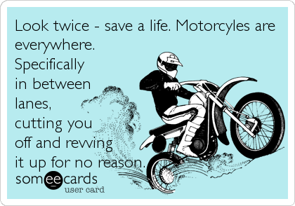 Look twice - save a life. Motorcyles are everywhere. Specifically in between lanes, cutting you off and revving it up for no reason.